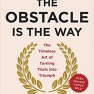 The Obstacle Is the Way: The Timeless Art of Turning Trials into Triumph – Ryan Holiday